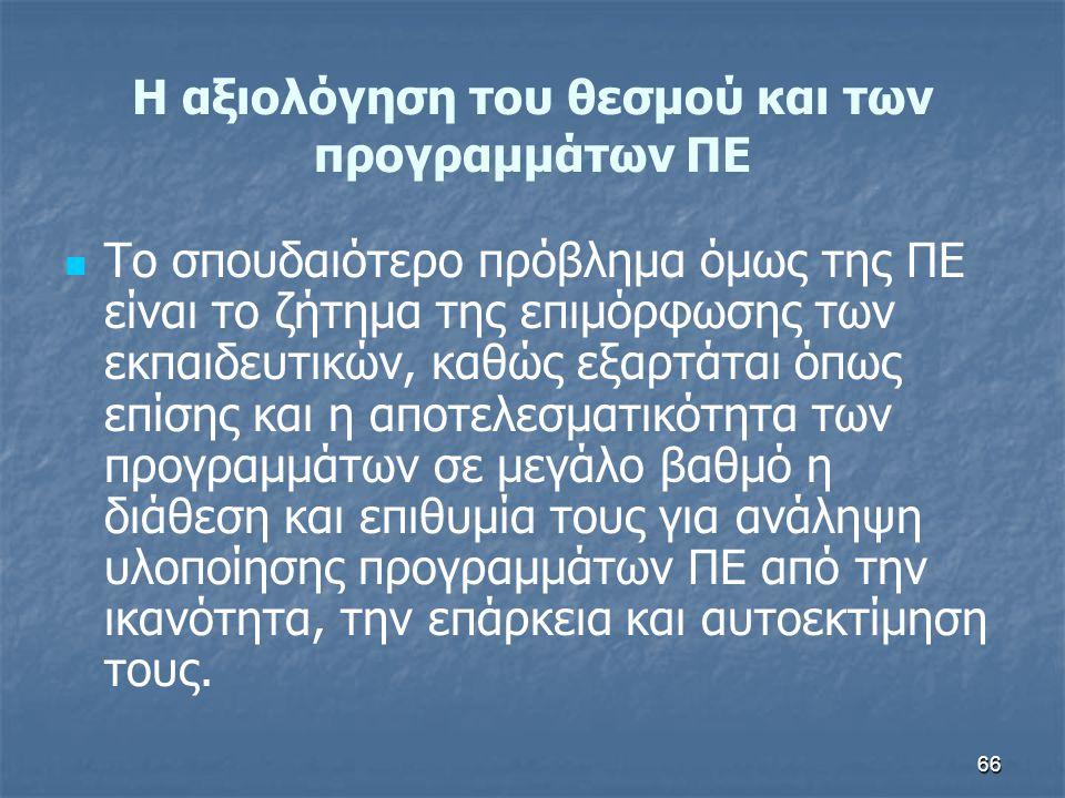 66 H αξιολόγηση του θεσμού και των προγραμμάτων ΠΕ Το σπουδαιότερο πρόβλημα όμως της ΠΕ είναι το ζήτημα της επιμόρφωσης των εκπαιδευτικών, καθώς εξαρτ
