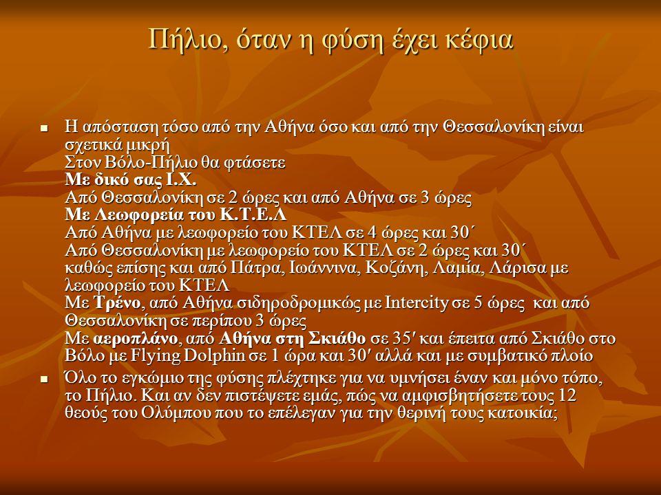 Πήλιο, όταν η φύση έχει κέφια H απόσταση τόσο από την Αθήνα όσο και από την Θεσσαλονίκη είναι σχετικά μικρή Στον Βόλο-Πήλιο θα φτάσετε Με δικό σας Ι.Χ