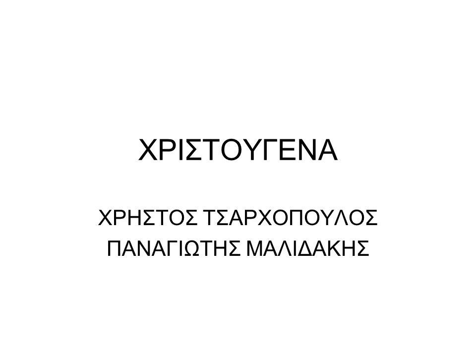 ΧΡΙΣΤΟΥΓΕΝΑ ΧΡΗΣΤΟΣ ΤΣΑΡΧΟΠΟΥΛΟΣ ΠΑΝΑΓΙΩΤΗΣ ΜΑΛΙΔΑΚΗΣ