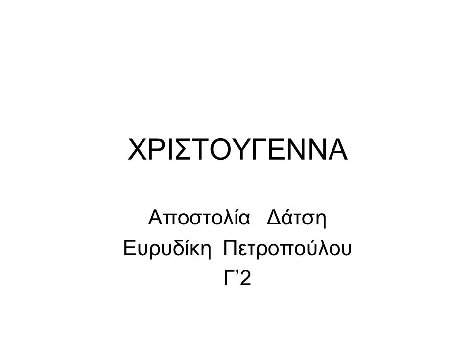 ΧΡΙΣΤΟΥΓΕΝΝΑ Αποστολία Δάτση Ευρυδίκη Πετροπούλου Γ'2