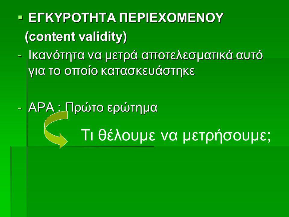  ΕΓΚΥΡΟΤΗΤΑ ΠΕΡΙΕΧΟΜΕΝΟΥ (content validity) (content validity) -Ικανότητα να μετρά αποτελεσματικά αυτό για το οποίο κατασκευάστηκε -ΑΡΑ : Πρώτο ερώτη