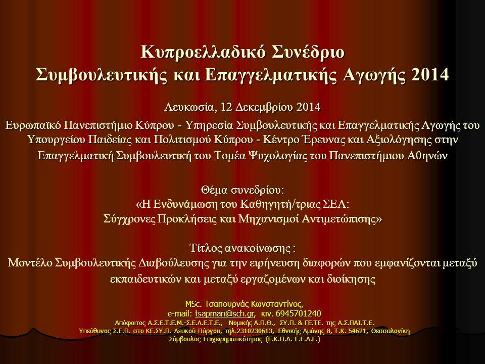 Κυπροελλαδικό Συνέδριο Συμβουλευτικής και Επαγγελματικής Αγωγής 2014 Λευκωσία, 12 Δεκεμβρίου 2014 Ευρωπαϊκό Πανεπιστήμιο Κύπρου - Υπηρεσία Συμβουλευτικής και Επαγγελματικής Αγωγής του Υπουργείου Παιδείας και Πολιτισμού Κύπρου - Κέντρο Έρευνας και Αξιολόγησης στην Επαγγελματική Συμβουλευτική του Τομέα Ψυχολογίας του Πανεπιστήμιου Αθηνών Θέμα συνεδρίου: « » Τίτλος ανακοίνωσης : Κυπροελλαδικό Συνέδριο Συμβουλευτικής και Επαγγελματικής Αγωγής 2014 Λευκωσία, 12 Δεκεμβρίου 2014 Ευρωπαϊκό Πανεπιστήμιο Κύπρου - Υπηρεσία Συμβουλευτικής και Επαγγελματικής Αγωγής του Υπουργείου Παιδείας και Πολιτισμού Κύπρου - Κέντρο Έρευνας και Αξιολόγησης στην Επαγγελματική Συμβουλευτική του Τομέα Ψυχολογίας του Πανεπιστήμιου Αθηνών Θέμα συνεδρίου: «Η Ενδυνάμωση του Καθηγητή/τριας ΣΕΑ: Σύγχρονες Προκλήσεις και Μηχανισμοί Αντιμετώπισης» Τίτλος ανακοίνωσης : Μοντέλο Συμβουλευτικής Διαβούλευσης για την ειρήνευση διαφορών που εμφανίζονται μεταξύ εκπαιδευτικών και μεταξύ εργαζομένων και διοίκησης MSc.