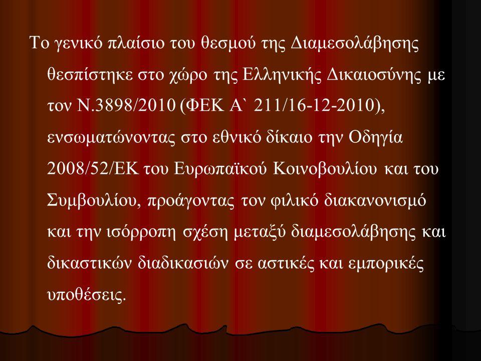 Το γενικό πλαίσιο του θεσμού της Διαμεσολάβησης θεσπίστηκε στο χώρο της Ελληνικής Δικαιοσύνης με τον Ν.3898/2010 (ΦΕΚ Α` 211/16-12-2010), ενσωματώνοντ