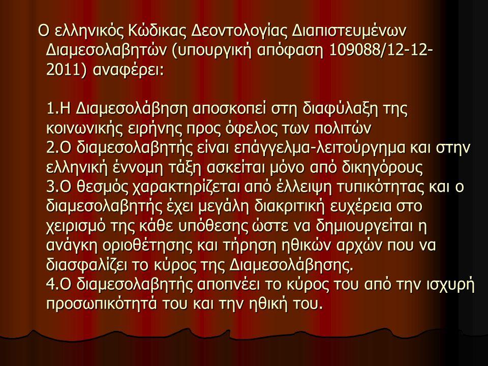 Ο ελληνικός Κώδικας Δεοντολογίας Διαπιστευμένων Διαμεσολαβητών (υπουργική απόφαση 109088/12-12- 2011) αναφέρει: 1.H Διαμεσολάβηση αποσκοπεί στη διαφύλαξη της κοινωνικής ειρήνης προς όφελος των πολιτών 2.Ο διαμεσολαβητής είναι επάγγελμα-λειτούργημα και στην ελληνική έννομη τάξη ασκείται μόνο από δικηγόρους 3.Ο θεσμός χαρακτηρίζεται από έλλειψη τυπικότητας και ο διαμεσολαβητής έχει μεγάλη διακριτική ευχέρεια στο χειρισμό της κάθε υπόθεσης ώστε να δημιουργείται η ανάγκη οριοθέτησης και τήρηση ηθικών αρχών που να διασφαλίζει το κύρος της Διαμεσολάβησης.