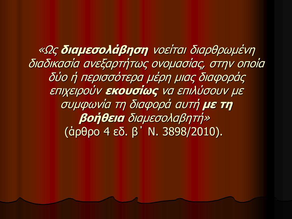 Το γενικό πλαίσιο του θεσμού της Διαμεσολάβησης θεσπίστηκε στο χώρο της Ελληνικής Δικαιοσύνης με τον Ν.3898/2010 (ΦΕΚ Α` 211/16-12-2010), ενσωματώνοντας στο εθνικό δίκαιο την Οδηγία 2008/52/ΕΚ του Ευρωπαϊκού Κοινοβουλίου και του Συμβουλίου, προάγοντας τον φιλικό διακανονισμό και την ισόρροπη σχέση μεταξύ διαμεσολάβησης και δικαστικών διαδικασιών σε αστικές και εμπορικές υποθέσεις.