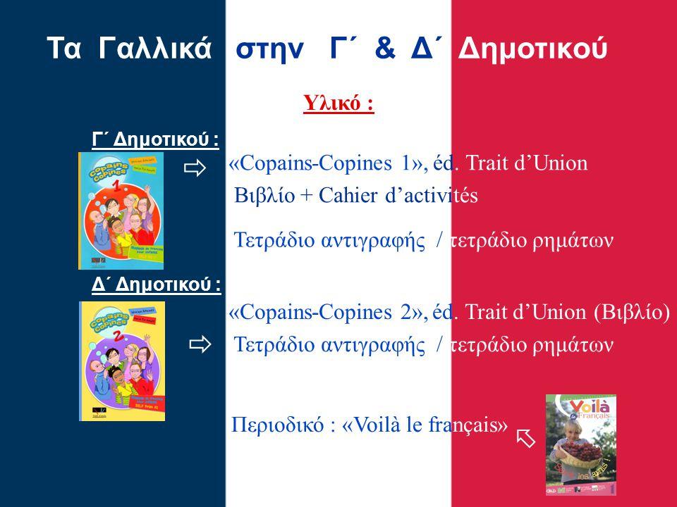 Υλικό : Τα Γαλλικά στην Γ΄ & Δ΄ Δημοτικού Γ΄ Δημοτικού : Δ΄ Δημοτικού : «Copains-Copines 1», éd. Trait d'Union Βιβλίο + Cahier d'activités Περιοδικό :