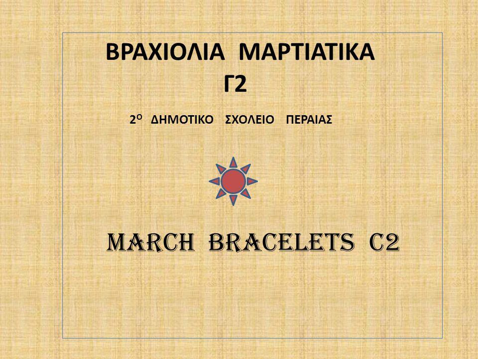 ΒΡΑΧΙΟΛΙΑ ΜΑΡΤΙΑΤΙΚΑ Γ2 2 Ο ΔΗΜΟΤΙΚΟ ΣΧΟΛΕΙΟ ΠΕΡΑΙΑΣ MARCH BRACELETS C2