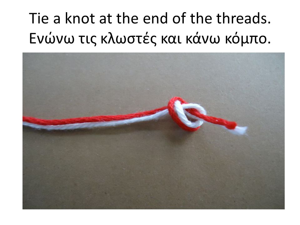 Tie a knot at the end of the threads. Ενώνω τις κλωστές και κάνω κόμπο.