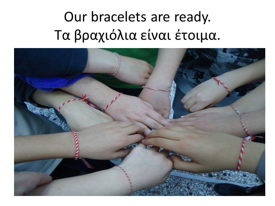 Our bracelets are ready. Τα βραχιόλια είναι έτοιμα.