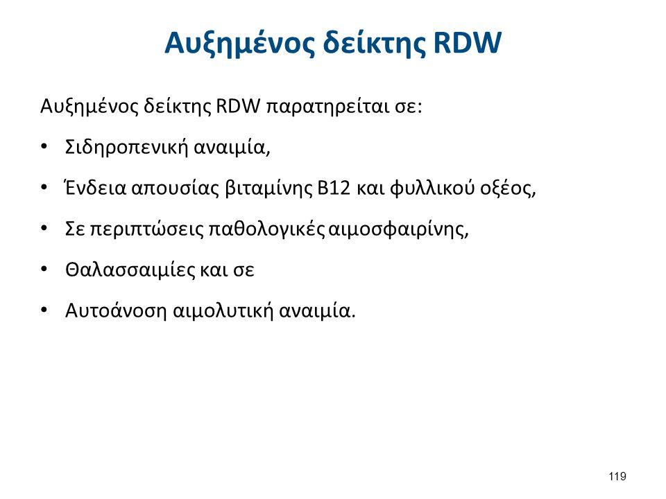 Αυξημένος δείκτης RDW Αυξημένος δείκτης RDW παρατηρείται σε: Σιδηροπενική αναιμία, Ένδεια απουσίας βιταμίνης Β12 και φυλλικού οξέος, Σε περιπτώσεις παθολογικές αιμοσφαιρίνης, Θαλασσαιμίες και σε Αυτοάνοση αιμολυτική αναιμία.