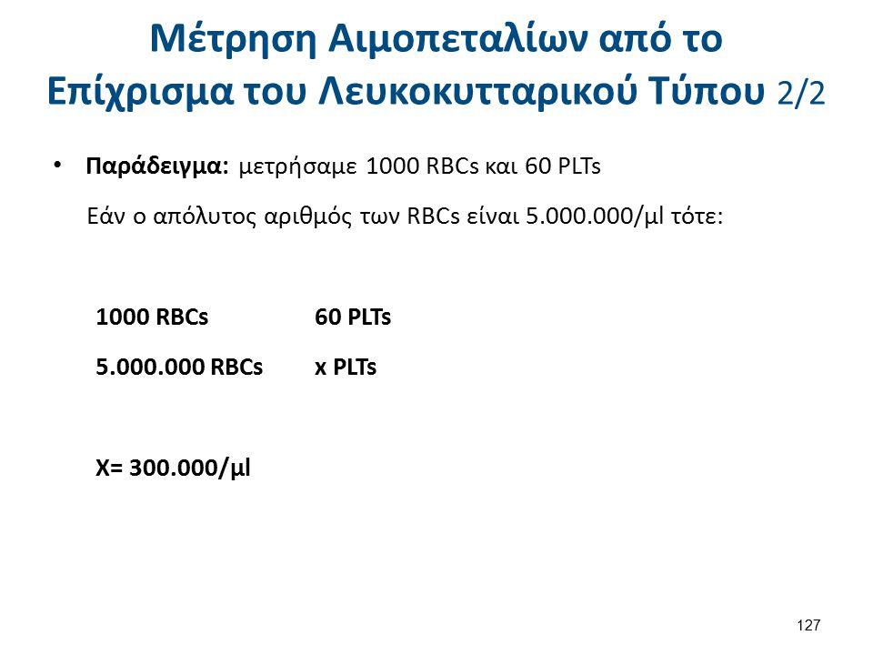 Μέτρηση Αιμοπεταλίων από το Επίχρισμα του Λευκοκυτταρικού Τύπου 2/2 Παράδειγμα: μετρήσαμε 1000 RBCs και 60 PLTs Εάν ο απόλυτος αριθμός των RBCs είναι 5.000.000/μl τότε: 1000 RBCs 60 PLTs 5.000.000 RBCsx PLTs X= 300.000/μl 127