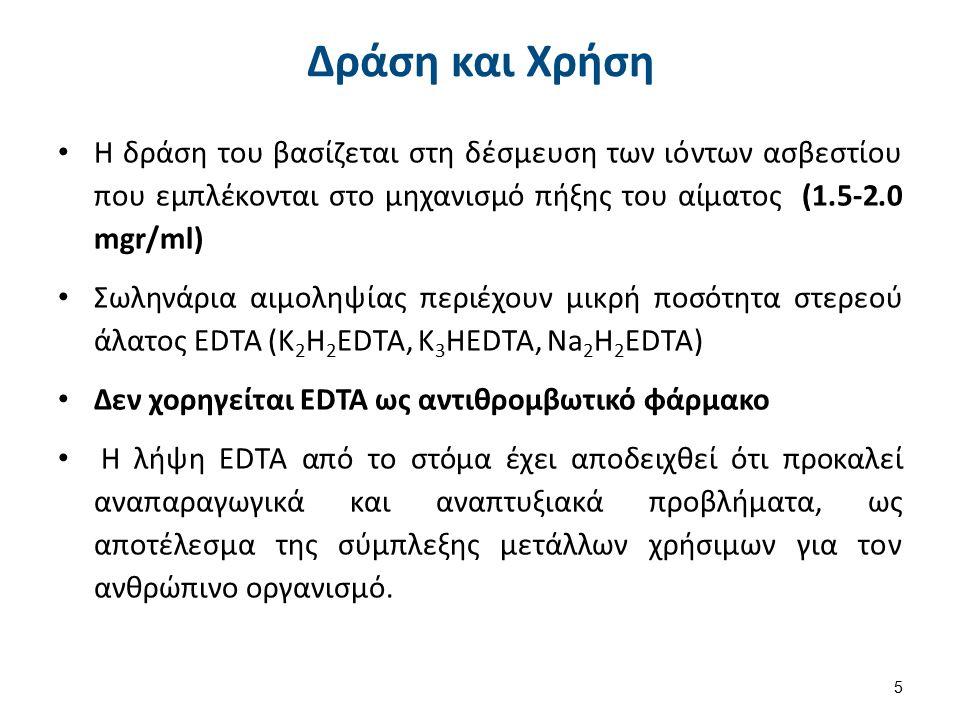 Δράση και Χρήση Η δράση του βασίζεται στη δέσμευση των ιόντων ασβεστίου που εμπλέκονται στο μηχανισμό πήξης του αίματος (1.5-2.0 mgr/ml) Σωληνάρια αιμοληψίας περιέχουν μικρή ποσότητα στερεού άλατος EDTA (K 2 H 2 EDTA, K 3 HEDTA, Na 2 H 2 EDTA) Δεν χορηγείται EDTA ως αντιθρομβωτικό φάρμακο Η λήψη EDTA από το στόμα έχει αποδειχθεί ότι προκαλεί αναπαραγωγικά και αναπτυξιακά προβλήματα, ως αποτέλεσμα της σύμπλεξης μετάλλων χρήσιμων για τον ανθρώπινο οργανισμό.