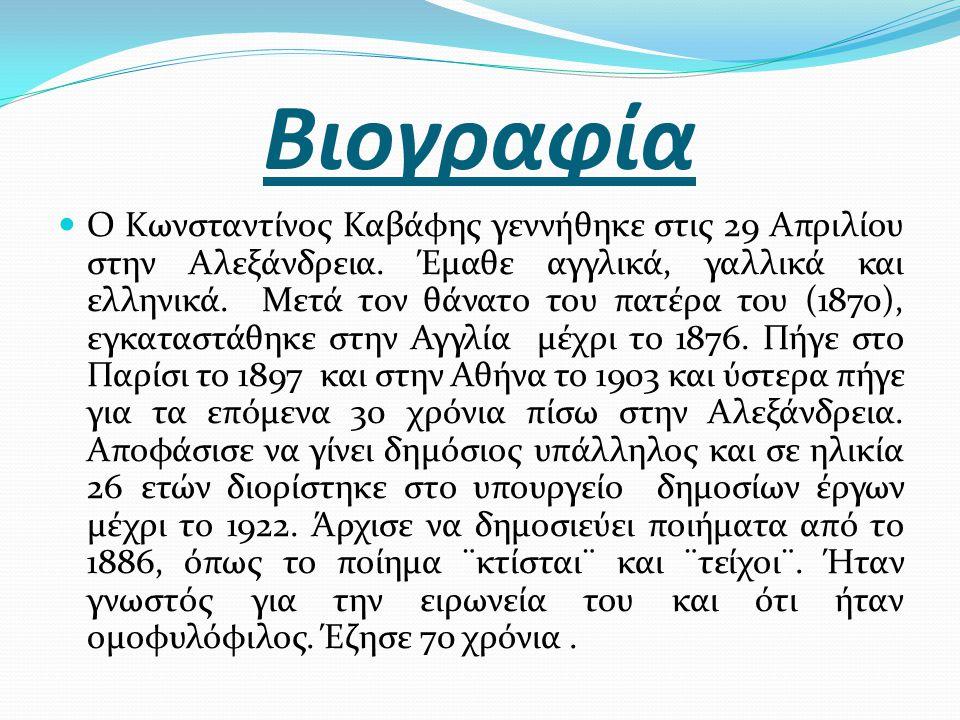 Βιογραφία Ο Κωνσταντίνος Καβάφης γεννήθηκε στις 29 Απριλίου στην Αλεξάνδρεια. Έμαθε αγγλικά, γαλλικά και ελληνικά. Μετά τον θάνατο του πατέρα του (187