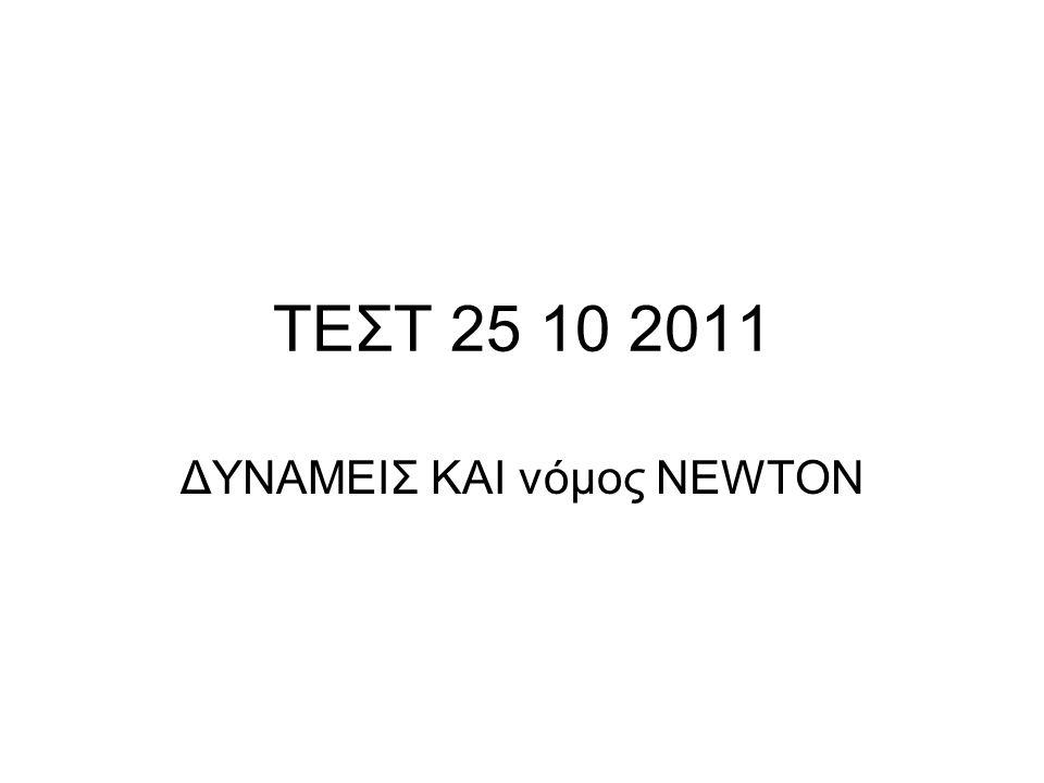 ΤΕΣΤ 25 10 2011 ΔΥΝΑΜΕΙΣ ΚΑΙ νόμος NEWTON