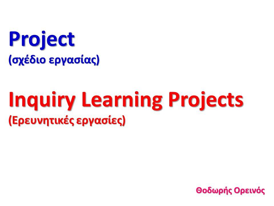 Project (σχέδιο εργασίας) Inquiry Learning Projects (Ερευνητικές εργασίες) Θοδωρής Ορεινός