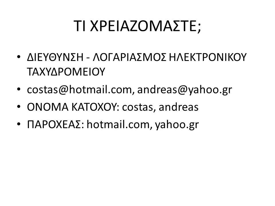 ΤΙ ΧΡΕΙΑΖΟΜΑΣΤΕ; ΔΙΕΥΘΥΝΣΗ - ΛΟΓΑΡΙΑΣΜΟΣ ΗΛΕΚΤΡΟΝΙΚΟΥ ΤΑΧΥΔΡΟΜΕΙΟΥ costas@hotmail.com, andreas@yahoo.gr ΟΝΟΜΑ ΚΑΤΟΧΟΥ: costas, andreas ΠΑΡΟΧΕΑΣ: hotma