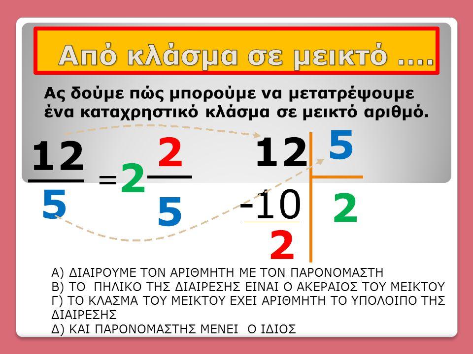 12 5 Ας δούμε πώς μπορούμε να μετατρέψουμε ένα καταχρηστικό κλάσμα σε μεικτό αριθμό. = 2 2 5 12 5 2 10- 2 Α) ΔΙΑΙΡΟΥΜΕ ΤΟΝ ΑΡΙΘΜΗΤΗ ΜΕ ΤΟΝ ΠΑΡΟΝΟΜΑΣΤΗ