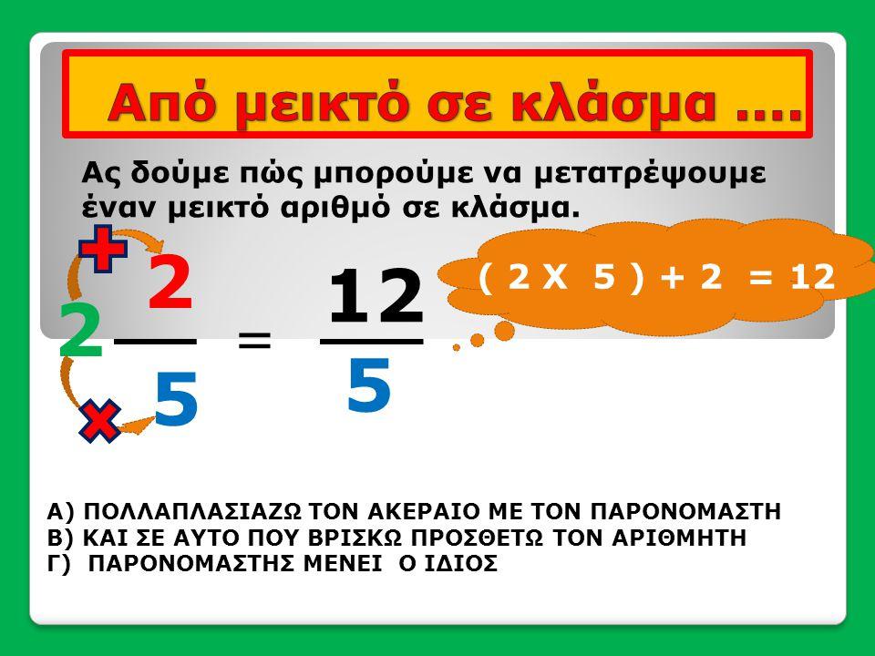 12 5 Ας δούμε πώς μπορούμε να μετατρέψουμε έναν μεικτό αριθμό σε κλάσμα. = 2 2 5 Α) ΠΟΛΛΑΠΛΑΣΙΑΖΩ ΤΟΝ ΑΚΕΡΑΙΟ ΜΕ ΤΟΝ ΠΑΡΟΝΟΜΑΣΤΗ Β) ΚΑΙ ΣΕ ΑΥΤΟ ΠΟΥ ΒΡ