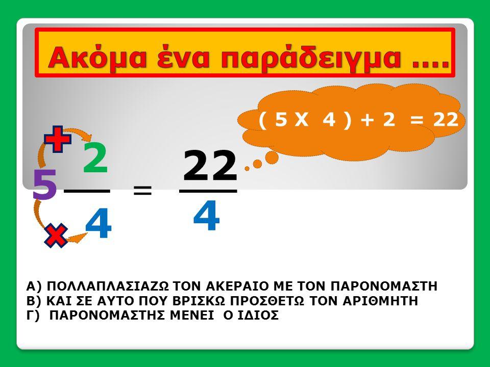 22 4 = 5 2 4 Α) ΠΟΛΛΑΠΛΑΣΙΑΖΩ ΤΟΝ ΑΚΕΡΑΙΟ ΜΕ ΤΟΝ ΠΑΡΟΝΟΜΑΣΤΗ Β) ΚΑΙ ΣΕ ΑΥΤΟ ΠΟΥ ΒΡΙΣΚΩ ΠΡΟΣΘΕΤΩ ΤΟΝ ΑΡΙΘΜΗΤΗ Γ) ΠΑΡΟΝΟΜΑΣΤΗΣ ΜΕΝΕΙ Ο ΙΔΙΟΣ ( 5 Χ 4 ) +