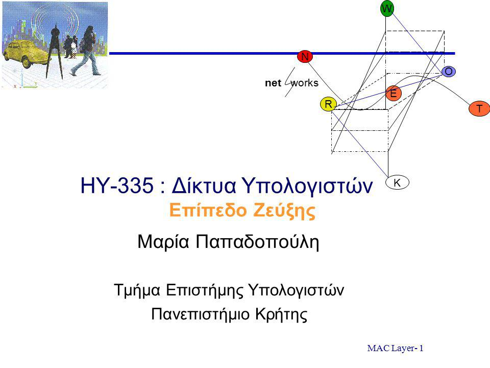 MAC Layer- 42 Σημαντικοί κανόνες στη μετάδοση πλαισίων στην αναμετάδοση  Αισθανόμενος τον φορέα (Carrier sensing) ( άκου πριν μιλήσεις ) Ένας κόμβος ακούει το κανάλι πριν στείλει Εάν υπάρχει μετάδοση στο κανάλι: ένας κόμβος περιμένει για ένα τυχαίο χρονικό διάστημα ( backs off ) και μετά αισθάνεται ξανά το κανάλι Εάν ένα κανάλι αισθανθεί να μην έχει κίνηση, τότε ξεκινάει η μετάδοση του πλαισίου  Εντοπισμός σύγκρουσης (Collision detection) ( Εάν κάποιος άλλος αρχίζει να μιλάει την ίδια ώρα, σταμάτα να μιλάς ) Ένας κόμβος που μεταδίδει ακούει το κανάλι καθώς μεταδίδει Εάν εντοπίσει ότι κάποιος άλλος κόμβος μεταδίδει ένα πλαίσιο που προκαλεί παρεμβολές: σταματάει να μεταδίδει και χρησιμοποιεί κάποιο πρωτόκολλο για να προσδιορίσει πότε θα προσπαθήσει ξανά να μεταδόσει