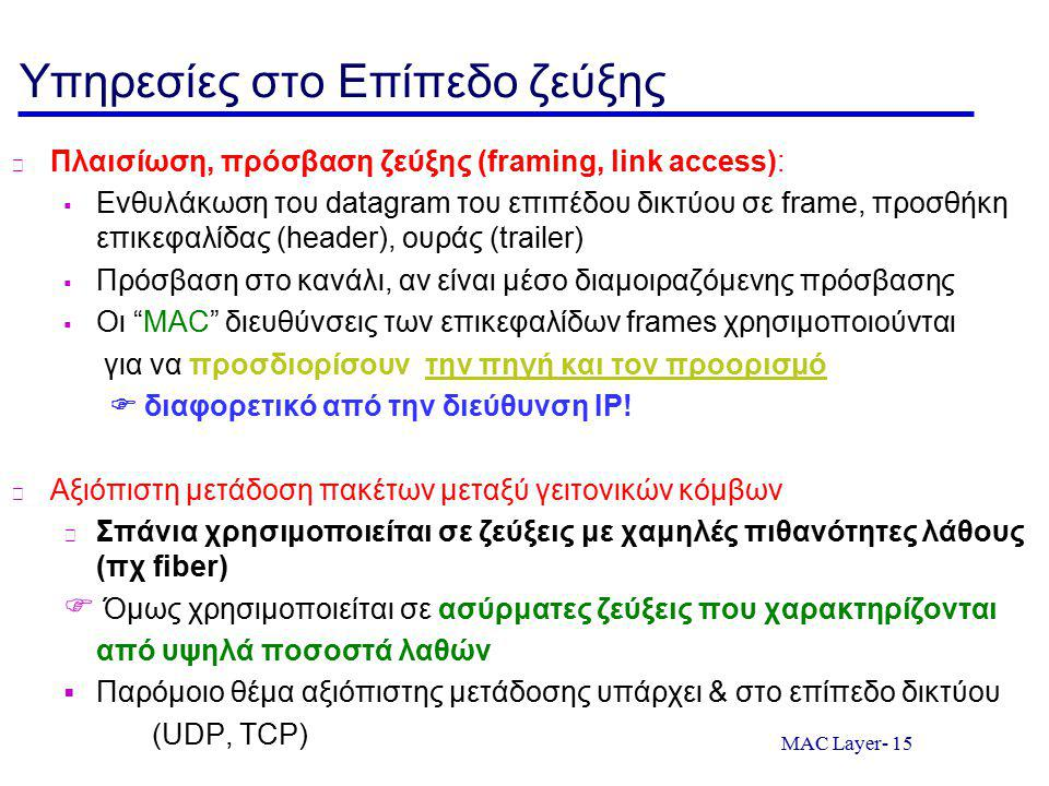 MAC Layer- 15 Υπηρεσίες στο Επίπεδο ζεύξης Πλαισίωση, πρόσβαση ζεύξης (framing, link access):  Ενθυλάκωση του datagram του επιπέδου δικτύου σε frame, προσθήκη επικεφαλίδας (header), ουράς (trailer)  Πρόσβαση στο κανάλι, αν είναι μέσο διαμοιραζόμενης πρόσβασης  Οι MAC διευθύνσεις των επικεφαλίδων frames χρησιμοποιούνται για να προσδιορίσουν την πηγή και τον προορισμό  διαφορετικό από την διεύθυνση ΙP.
