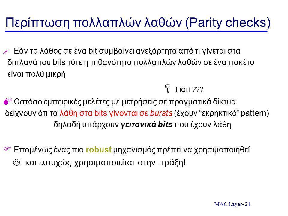 MAC Layer- 21 Περίπτωση πολλαπλών λαθών (Parity checks)  Εάν το λάθος σε ένα bit συμβαίνει ανεξάρτητα από τι γίνεται στα διπλανά του bits τότε η πιθανότητα πολλαπλών λαθών σε ένα πακέτο είναι πολύ μικρή  Γιατί ??.