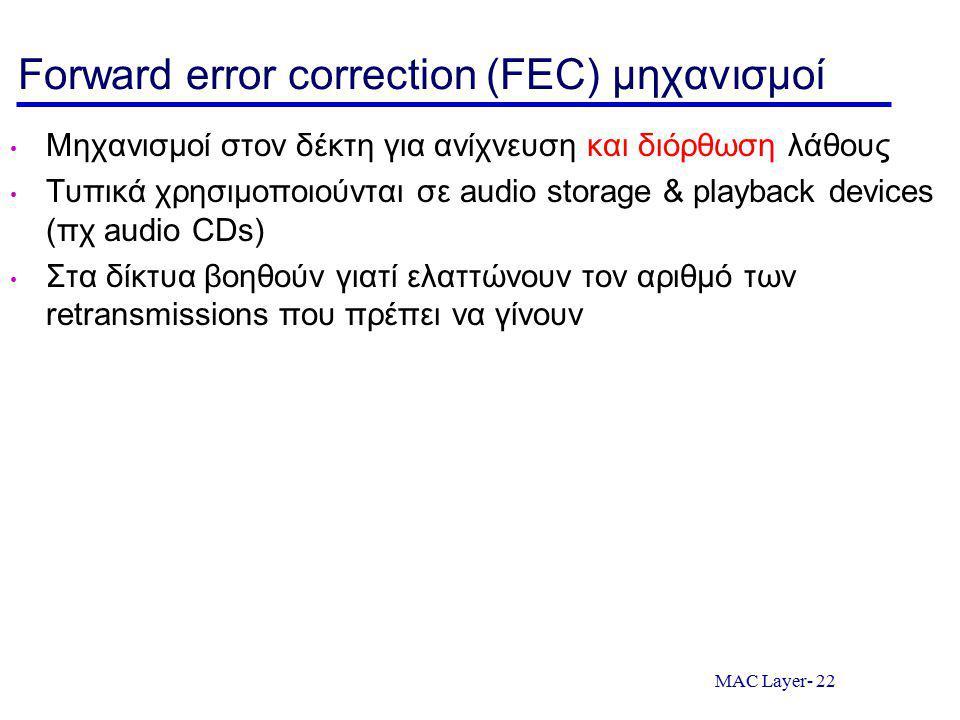 MAC Layer- 22 Forward error correction (FEC) μηχανισμοί Μηχανισμοί στον δέκτη για ανίχνευση και διόρθωση λάθους Τυπικά χρησιμοποιούνται σε audio storage & playback devices (πχ audio CDs) Στα δίκτυα βοηθούν γιατί ελαττώνουν τον αριθμό των retransmissions που πρέπει να γίνουν