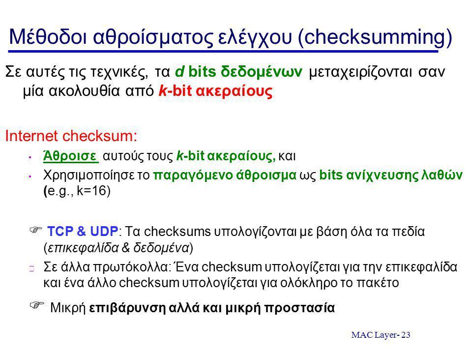 MAC Layer- 23 Μέθοδοι αθροίσματος ελέγχου (checksumming) Σε αυτές τις τεχνικές, τα d bits δεδομένων μεταχειρίζονται σαν μία ακολουθία από k-bit ακεραίους Internet checksum: Άθροισε αυτούς τους k-bit ακεραίους, και Χρησιμοποίησε το παραγόμενο άθροισμα ως bits ανίχνευσης λαθών (e.g., k=16)  TCP & UDP: Τα checksums υπολογίζονται με βάση όλα τα πεδία (επικεφαλίδα & δεδομένα) Σε άλλα πρωτόκολλα: Ένα checksum υπολογίζεται για την επικεφαλίδα και ένα άλλο checksum υπολογίζεται για ολόκληρο το πακέτο  Μικρή επιβάρυνση αλλά και μικρή προστασία