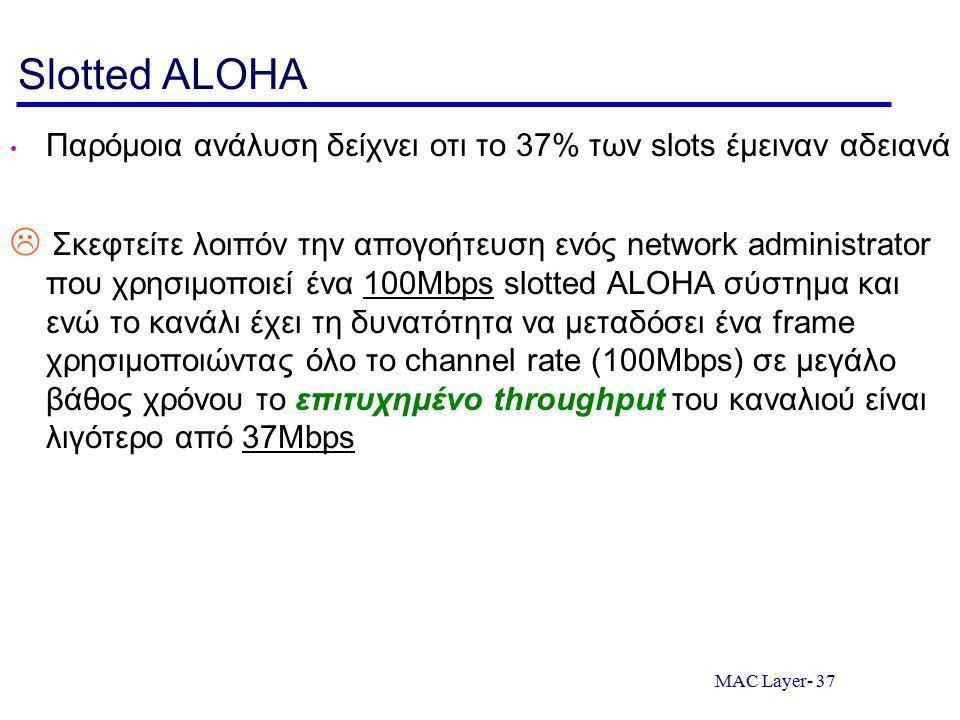MAC Layer- 37 Slotted ALOHA Παρόμοια ανάλυση δείχνει οτι το 37% των slots έμειναν αδειανά  Σκεφτείτε λοιπόν την απογοήτευση ενός network administrator που χρησιμοποιεί ένα 100Mbps slotted ALOHA σύστημα και ενώ το κανάλι έχει τη δυνατότητα να μεταδόσει ένα frame χρησιμοποιώντας όλο το channel rate (100Mbps) σε μεγάλο βάθος χρόνου το επιτυχημένο throughput του καναλιού είναι λιγότερο από 37Mbps