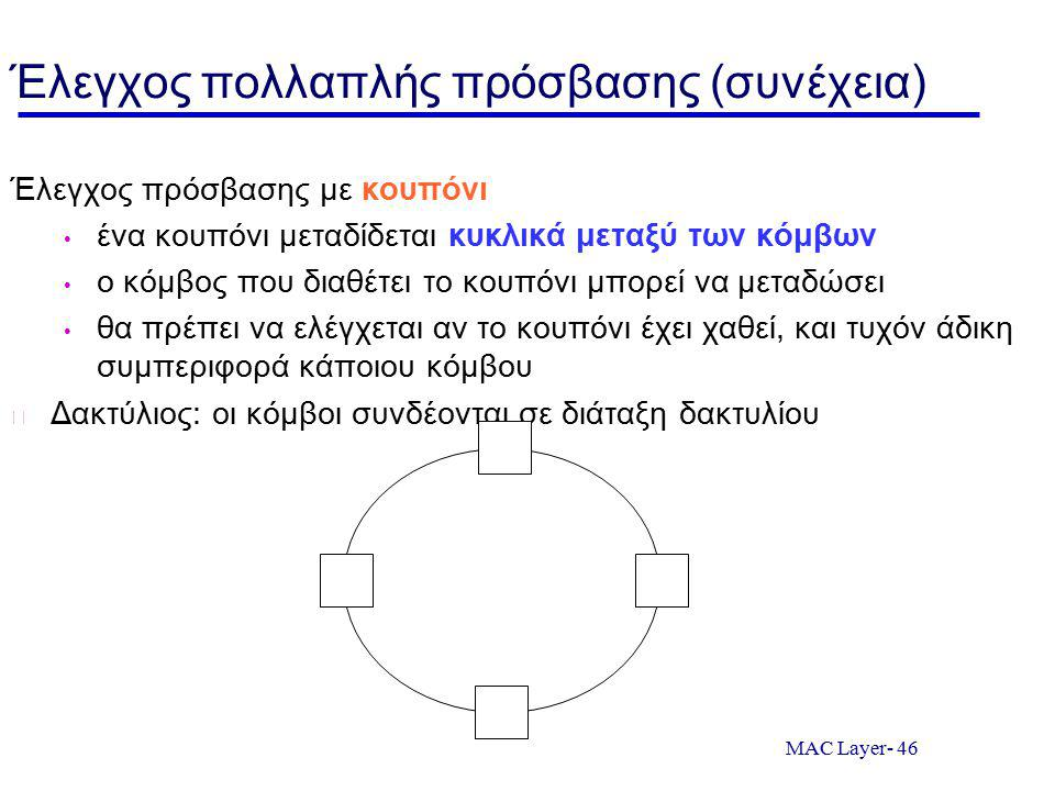 MAC Layer- 46 Έλεγχος πολλαπλής πρόσβασης (συνέχεια) Έλεγχος πρόσβασης με κουπόνι ένα κουπόνι μεταδίδεται κυκλικά μεταξύ των κόμβων ο κόμβος που διαθέτει το κουπόνι μπορεί να μεταδώσει θα πρέπει να ελέγχεται αν το κουπόνι έχει χαθεί, και τυχόν άδικη συμπεριφορά κάποιου κόμβου Δακτύλιος: οι κόμβοι συνδέονται σε διάταξη δακτυλίου