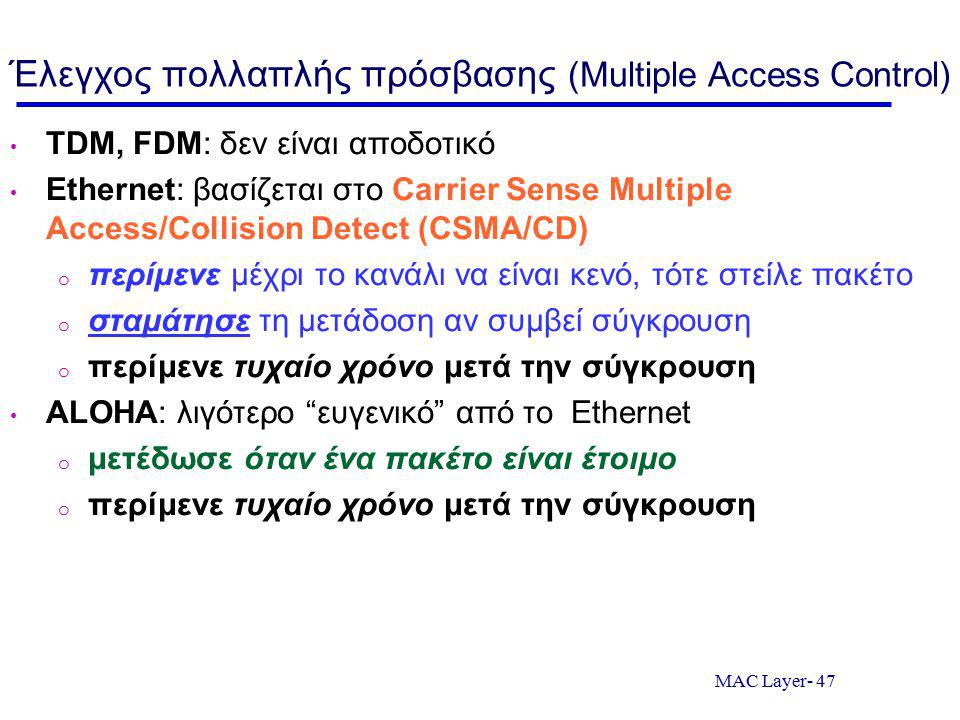 MAC Layer- 47 Έλεγχος πολλαπλής πρόσβασης (Multiple Access Control) TDM, FDM: δεν είναι αποδοτικό Ethernet: βασίζεται στο Carrier Sense Multiple Access/Collision Detect (CSMA/CD) o περίμενε μέχρι το κανάλι να είναι κενό, τότε στείλε πακέτο o σταμάτησε τη μετάδοση αν συμβεί σύγκρουση o περίμενε τυχαίο χρόνο μετά την σύγκρουση ALOHA: λιγότερο ευγενικό από το Ethernet o μετέδωσε όταν ένα πακέτο είναι έτοιμο o περίμενε τυχαίο χρόνο μετά την σύγκρουση