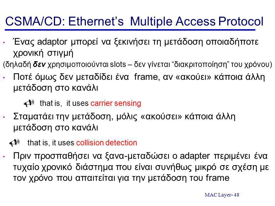MAC Layer- 48 CSMA/CD: Ethernet's Multiple Access Protocol Ένας adaptor μπορεί να ξεκινήσει τη μετάδοση οποιαδήποτε χρονική στιγμή (δηλαδή δεν χρησιμοποιούνται slots – δεν γίνεται διακριτοποίηση του χρόνου) Ποτέ όμως δεν μεταδίδει ένα frame, αν «ακούει» κάποια άλλη μετάδοση στο κανάλι  that is, it uses carrier sensing Σταματάει την μετάδοση, μόλις «ακούσει» κάποια άλλη μετάδοση στο κανάλι  that is, it uses collision detection Πριν προσπαθήσει να ξανα-μεταδώσει ο adapter περιμένει ένα τυχαίο χρονικό διάστημα που είναι συνήθως μικρό σε σχέση με τον χρόνο που απαιτείται για την μετάδοση του frame