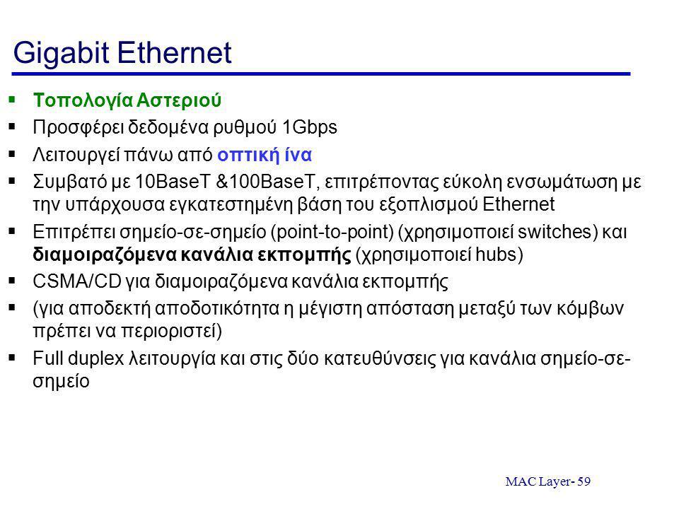 MAC Layer- 59 Gigabit Ethernet  Τοπολογία Αστεριού  Προσφέρει δεδομένα ρυθμού 1Gbps  Λειτουργεί πάνω από οπτική ίνα  Συμβατό με 10BaseT &100BaseT, επιτρέποντας εύκολη ενσωμάτωση με την υπάρχουσα εγκατεστημένη βάση του εξοπλισμού Ethernet  Επιτρέπει σημείο-σε-σημείο (point-to-point) (χρησιμοποιεί switches) και διαμοιραζόμενα κανάλια εκπομπής (χρησιμοποιεί hubs)  CSMA/CD για διαμοιραζόμενα κανάλια εκπομπής  (για αποδεκτή αποδοτικότητα η μέγιστη απόσταση μεταξύ των κόμβων πρέπει να περιοριστεί)  Full duplex λειτουργία και στις δύο κατευθύνσεις για κανάλια σημείο-σε- σημείο