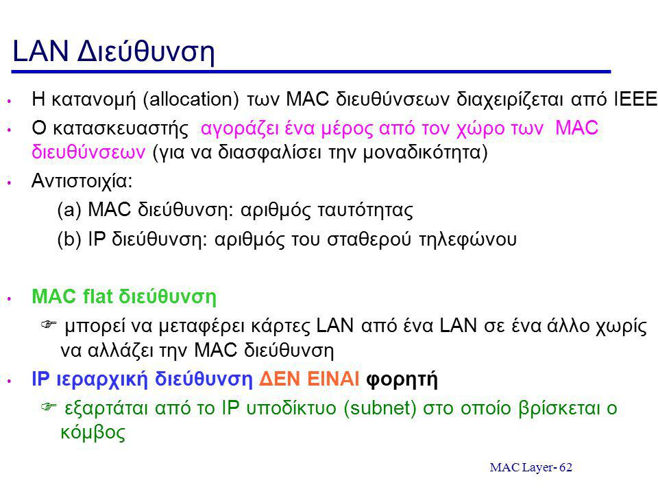 MAC Layer- 62 LAN Διεύθυνση Η κατανομή (allocation) των MAC διευθύνσεων διαχειρίζεται από IEEE Ο κατασκευαστής αγοράζει ένα μέρος από τον χώρο των MAC διευθύνσεων (για να διασφαλίσει την μοναδικότητα) Αντιστοιχία: (a) MAC διεύθυνση: αριθμός ταυτότητας (b) IP διεύθυνση: αριθμός του σταθερού τηλεφώνου MAC flat διεύθυνση  μπορεί να μεταφέρει κάρτες LAN από ένα LAN σε ένα άλλο χωρίς να αλλάζει την MAC διεύθυνση IP ιεραρχική διεύθυνση ΔΕΝ ΕΙΝΑΙ φορητή  εξαρτάται από το IP υποδίκτυο (subnet) στο οποίο βρίσκεται ο κόμβος