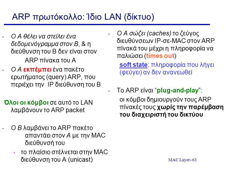 MAC Layer- 63 ARP πρωτόκολλο: Ίδιο LAN (δίκτυο) Ο A θέλει να στείλει ένα δεδομενόγραμμα στον B, & η διεύθυνση του Β δεν είναι στον ARP πίνακα του Α Ο A εκπέμπει ένα πακέτο ερωτήματος (query) ARP, που περιέχει την IP διεύθυνση του B Όλοι οι κόμβοι σε αυτό το LAN λαμβάνουν το ARP packet O B λαμβάνει το ARP πακέτο απαντάει στον A με την MAC διεύθυνσή του το πλαίσιο στέλνεται στην MAC διεύθυνση του Α (unicast) Ο A σώζει (caches) το ζεύγος διευθύνσεων IP-σε-MAC στον ARP πίνακά του μέχρι η πληροφορία να παλιώσει (times out) soft state: πληροφορία που λήγει (φεύγει) αν δεν ανανεωθεί Το ARP είναι plug-and-play : οι κόμβοι δημιουργούν τους ARP πίνακές τους χωρίς την παρέμβαση του διαχειριστή του δικτύου
