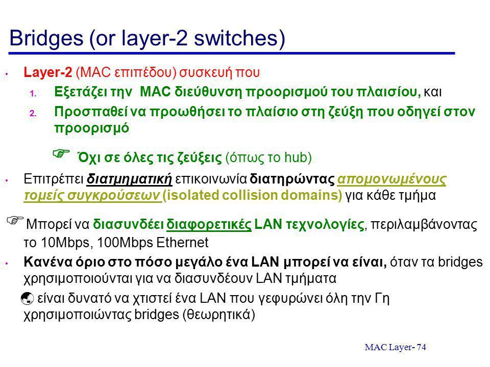 MAC Layer- 74 Bridges (or layer-2 switches) Layer-2 (MAC επιπέδου) συσκευή που 1. Εξετάζει την MAC διεύθυνση προορισμού του πλαισίου, και 2. Προσπαθεί