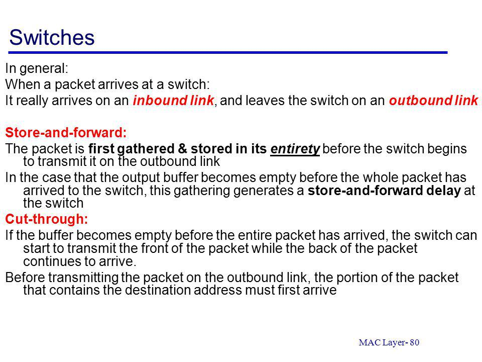 MAC Layer- 80 Switches In general: When a packet arrives at a switch: It really arrives on an inbound link, and leaves the switch on an outbound link