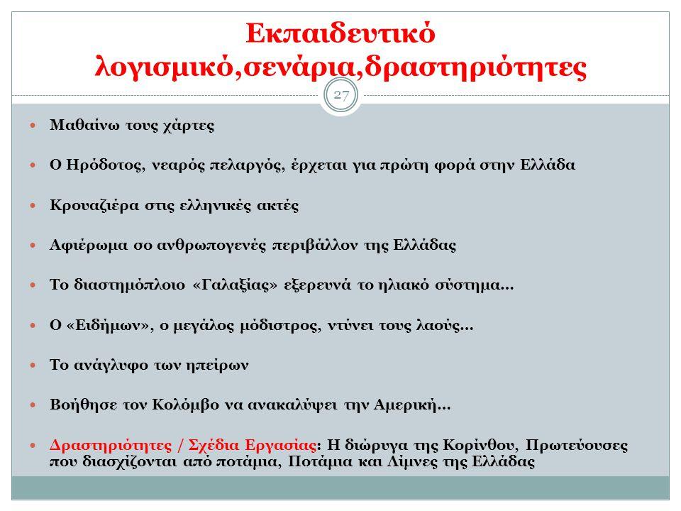 27 Εκπαιδευτικό λογισμικό,σενάρια,δραστηριότητες Μαθαίνω τους χάρτες Ο Ηρόδοτος, νεαρός πελαργός, έρχεται για πρώτη φορά στην Ελλάδα Κρουαζιέρα στις ελληνικές ακτές Αφιέρωμα σο ανθρωπογενές περιβάλλον της Ελλάδας Το διαστημόπλοιο «Γαλαξίας» εξερευνά το ηλιακό σύστημα… Ο «Ειδήμων», ο μεγάλος μόδιστρος, ντύνει τους λαούς… Το ανάγλυφο των ηπείρων Βοήθησε τον Κολόμβο να ανακαλύψει την Αμερική… Δραστηριότητες / Σχέδια Εργασίας: Η διώρυγα της Κορίνθου, Πρωτεύουσες που διασχίζονται από ποτάμια, Ποτάμια και Λίμνες της Ελλάδας