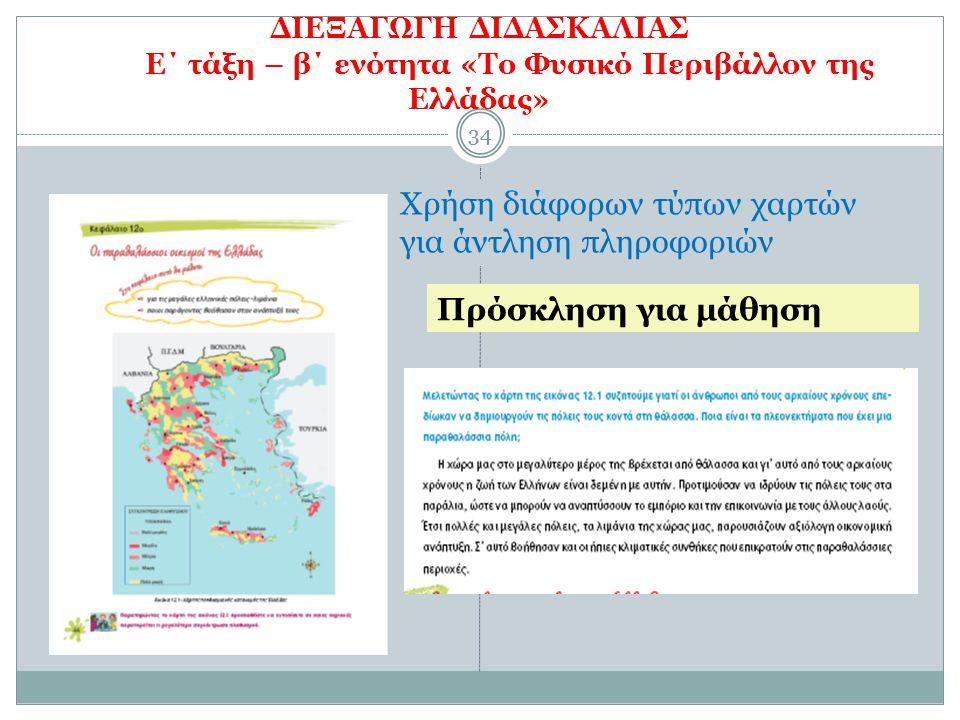 34 ΔΙΕΞΑΓΩΓΗ ΔΙΔΑΣΚΑΛΙΑΣ Ε΄ τάξη – β΄ ενότητα «Το Φυσικό Περιβάλλον της Ελλάδας» 34 Χρήση διάφορων τύπων χαρτών για άντληση πληροφοριών Πρόσκληση για μάθηση