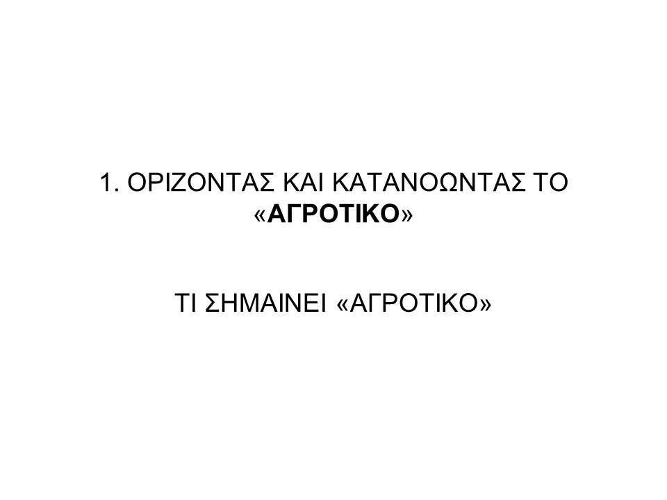 1. ΟΡΙΖΟΝΤΑΣ ΚΑΙ ΚΑΤΑΝΟΩΝΤΑΣ ΤΟ «ΑΓΡΟΤΙΚΟ» ΤΙ ΣΗΜΑΙΝΕΙ «ΑΓΡΟΤΙΚΟ»