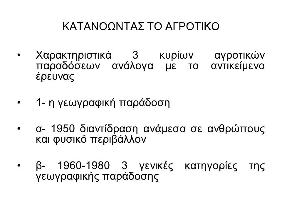 ΚΑΤΑΝΟΩΝΤΑΣ ΤΟ ΑΓΡΟΤΙΚΟ Χαρακτηριστικά 3 κυρίων αγροτικών παραδόσεων ανάλογα με το αντικείμενο έρευνας 1- η γεωγραφική παράδοση α- 1950 διαντίδραση ανάμεσα σε ανθρώπους και φυσικό περιβάλλον β- 1960-1980 3 γενικές κατηγορίες της γεωγραφικής παράδοσης
