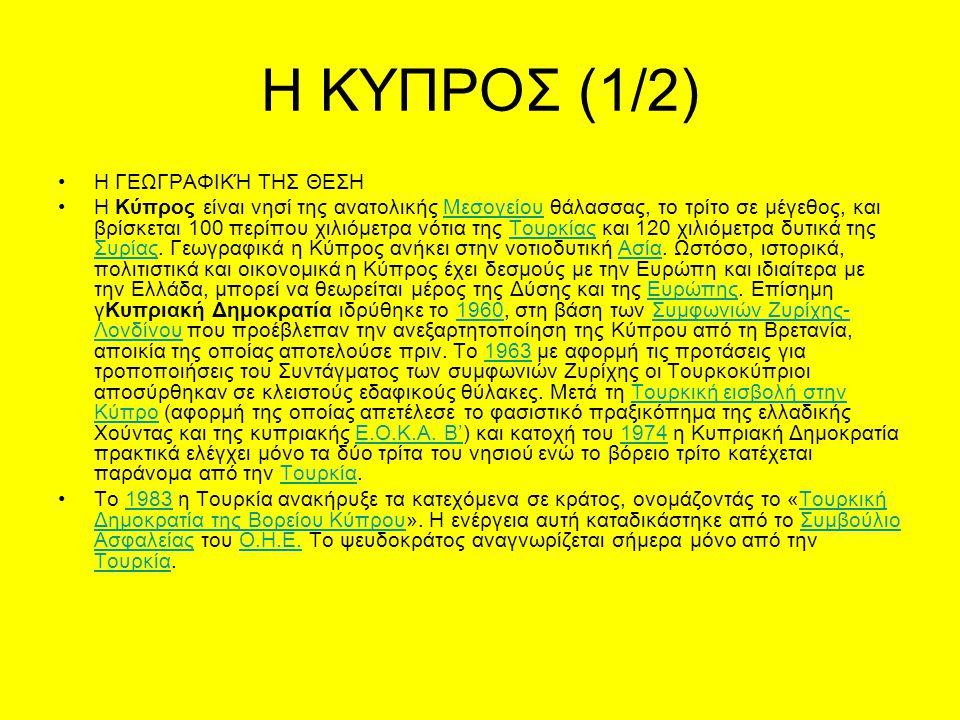 Η ΚΥΠΡΟΣ (1/2) Η ΓΕΩΓΡΑΦΙΚΉ ΤΗΣ ΘΕΣΗ Η Κύπρος είναι νησί της ανατολικής Μεσογείου θάλασσας, το τρίτο σε μέγεθος, και βρίσκεται 100 περίπου χιλιόμετρα