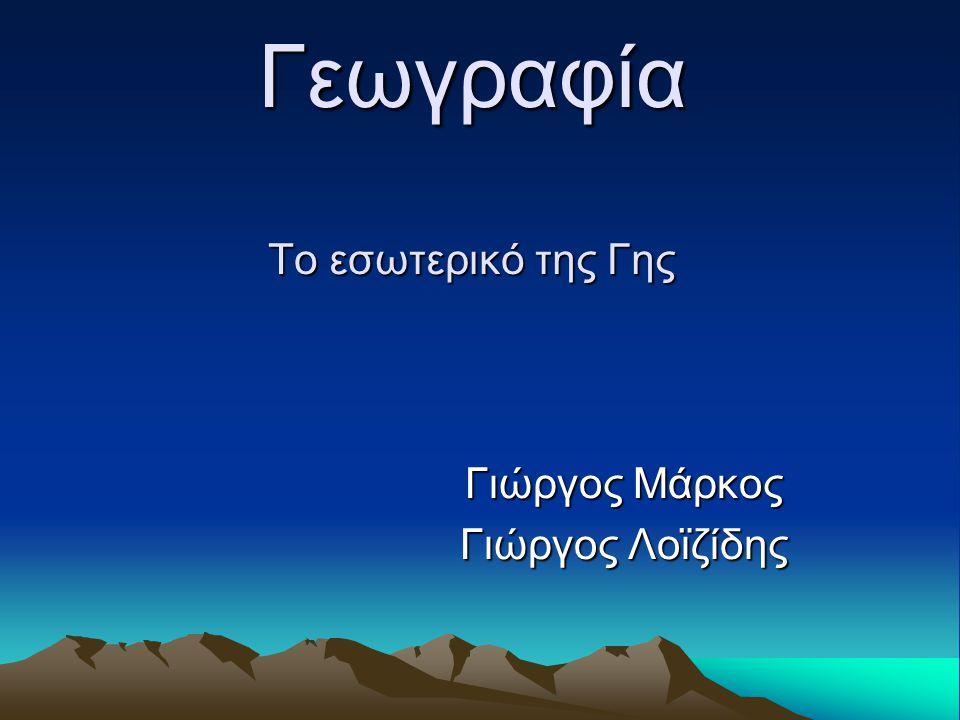 Γεωγραφία Το εσωτερικό της Γης Γιώργος Μάρκος Γιώργος Λοϊζίδης