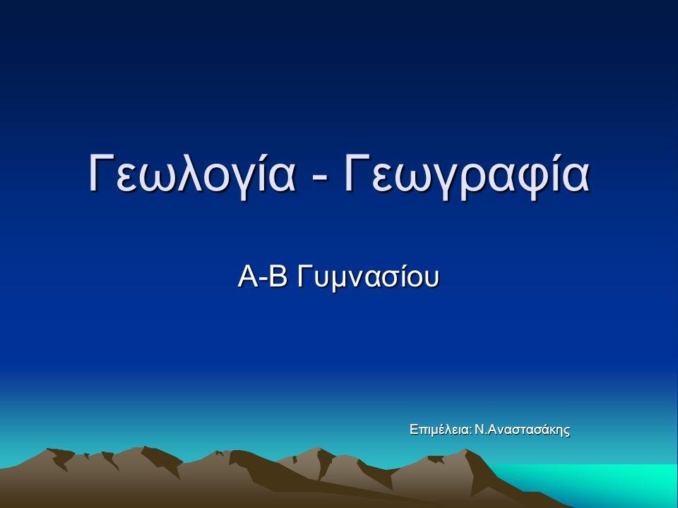 Γεωλογία - Γεωγραφία Α-Β Γυμνασίου Επιμέλεια: Ν.Αναστασάκης