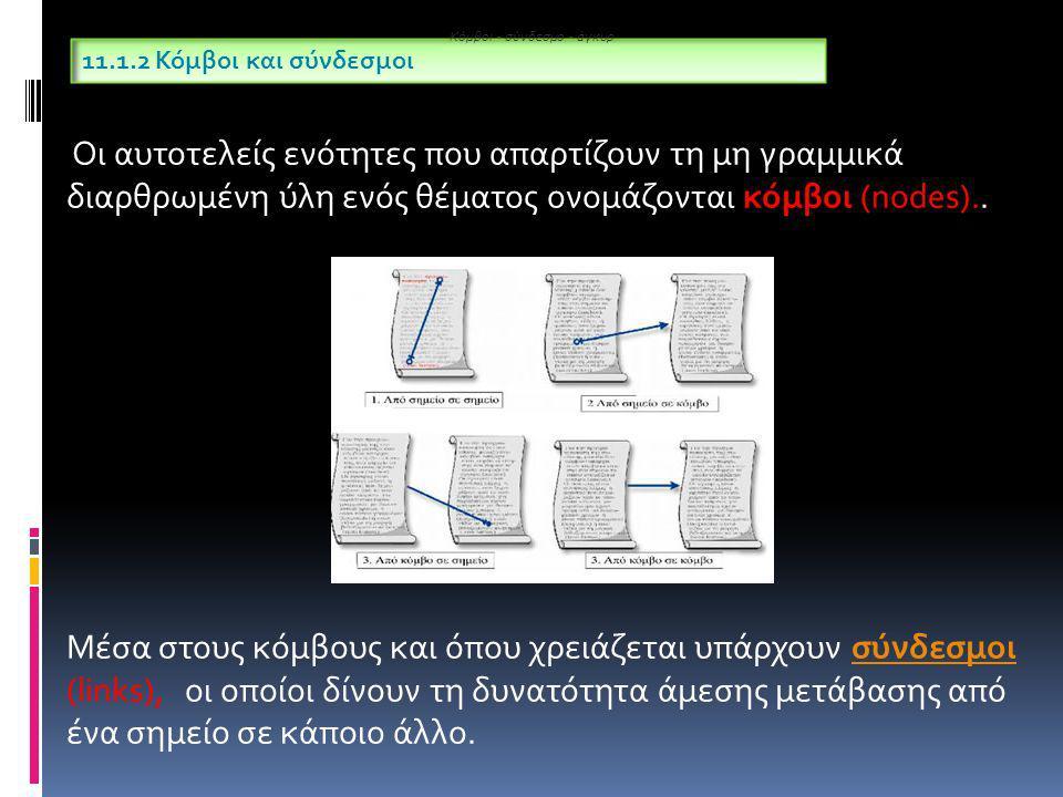 Επειδή στην αρχή οι πληροφορίες ήταν αποκλειστικά κείμενα, επικράτησε να χαρακτηρίζονται ως υπερκείμενα (hypertext) 11.1.3 Υπερκείμενα Κόμβοι - σύνδεσμο - άγκυρ Με την αλματώδη εξέλιξη του υλικού και του λογισμικού οι κόμβοι ενός υπερκειμένου άρχισαν να εμπλουτίζονται και με εικόνα, ήχο, γραφικά, βίντεο, κ.ά.