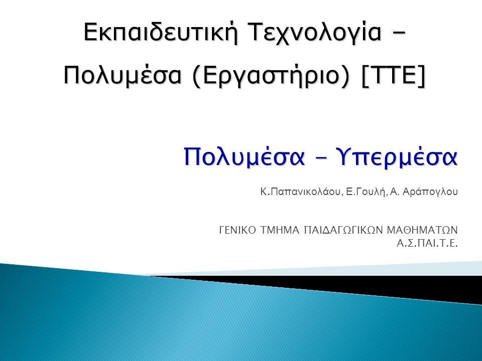 Πολυμέσα - Υπερμέσα K. Παπανικολάου, E.Γουλή, Α. Αράπογλου ΓΕΝΙΚΟ ΤΜΗΜΑ ΠΑΙΔΑΓΩΓΙΚΩΝ ΜΑΘΗΜΑΤΩΝ Α.Σ.ΠΑΙ.Τ.Ε. Εκπαιδευτική Τεχνολογία – Πολυμέσα (Εργαστ