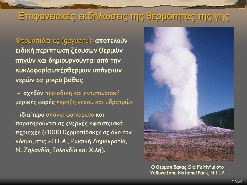 17/64 Επιφανειακές εκδηλώσεις της θερμότητας της γης Θερμοπίδακες (geysers): Θερμοπίδακες (geysers): αποτελούν ειδική περίπτωση ζέουσων θερμών πηγών κ