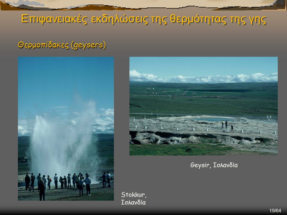 19/64 Επιφανειακές εκδηλώσεις της θερμότητας της γης Θερμοπίδακες (geysers) Stokkur, Ισλανδία Geysir, Ισλανδία