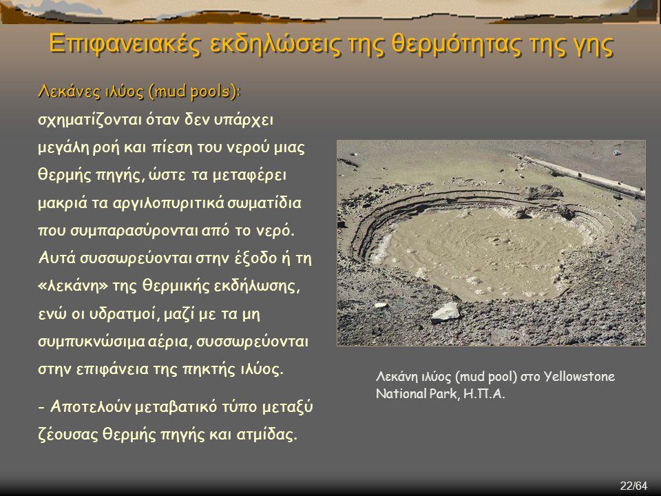 22/64 Επιφανειακές εκδηλώσεις της θερμότητας της γης Λεκάνες ιλύος (mud pools): Λεκάνες ιλύος (mud pools): σχηματίζονται όταν δεν υπάρχει μεγάλη ροή κ