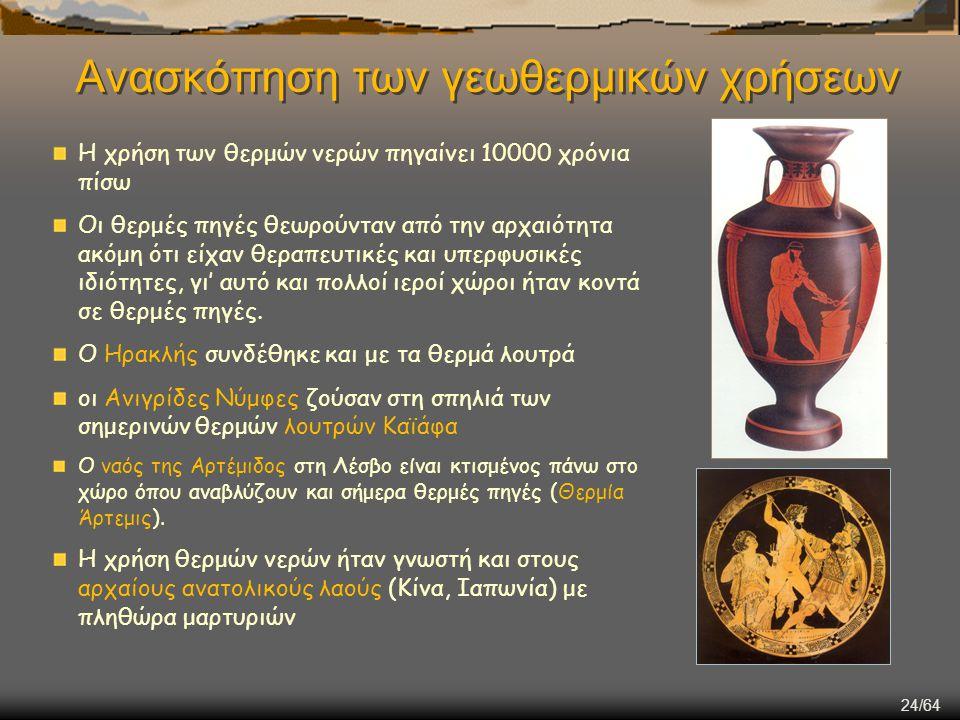 24/64 Ανασκόπηση των γεωθερμικών χρήσεων Η χρήση των θερμών νερών πηγαίνει 10000 χρόνια πίσω Οι θερμές πηγές θεωρούνταν από την αρχαιότητα ακόμη ότι ε